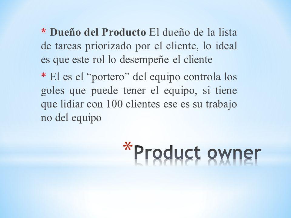 * Dueño del Producto El dueño de la lista de tareas priorizado por el cliente, lo ideal es que este rol lo desempeñe el cliente * El es el portero del
