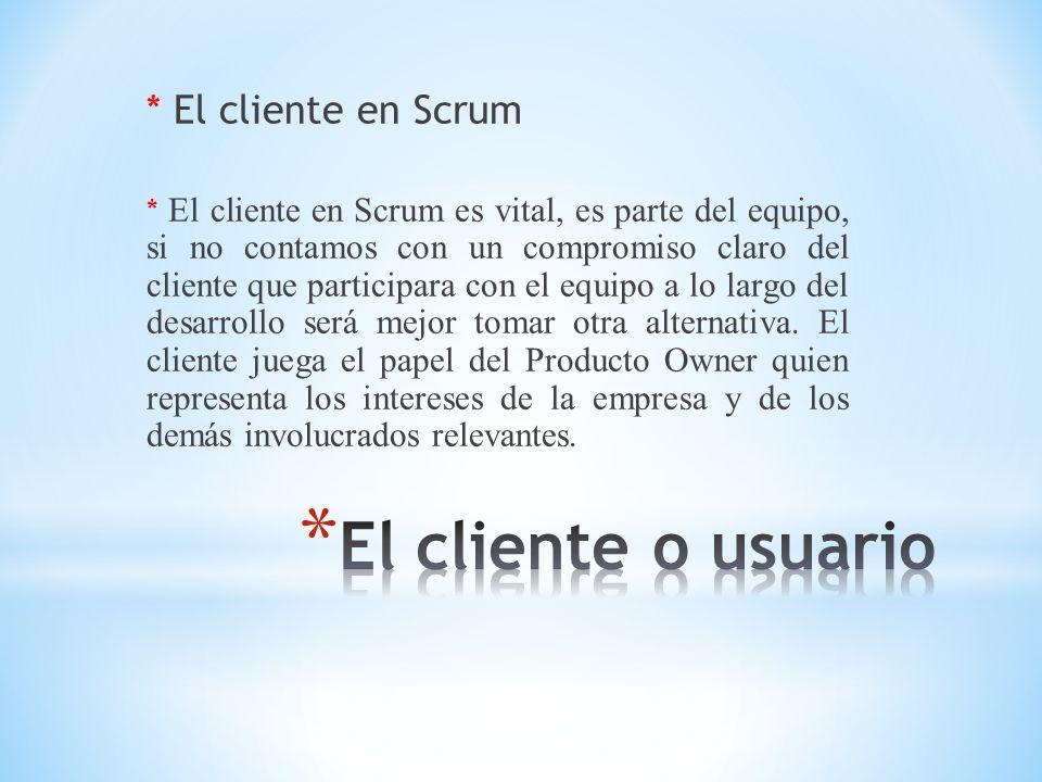* El cliente en Scrum * El cliente en Scrum es vital, es parte del equipo, si no contamos con un compromiso claro del cliente que participara con el e