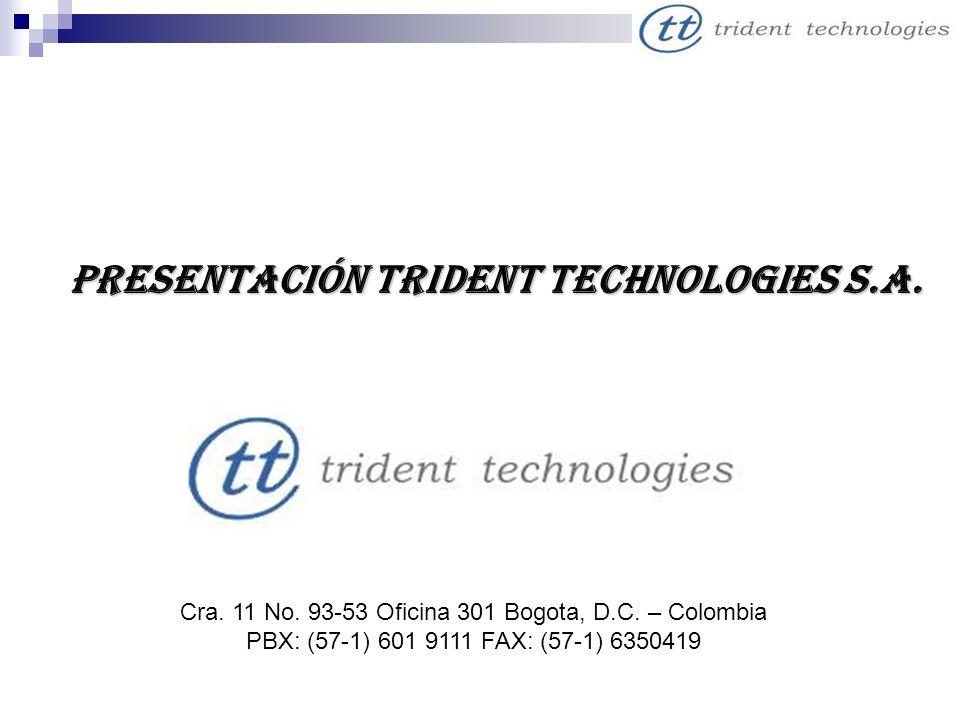 Presentación Trident Technologies S.A. Cra. 11 No. 93-53 Oficina 301 Bogota, D.C. – Colombia PBX: (57-1) 601 9111 FAX: (57-1) 6350419