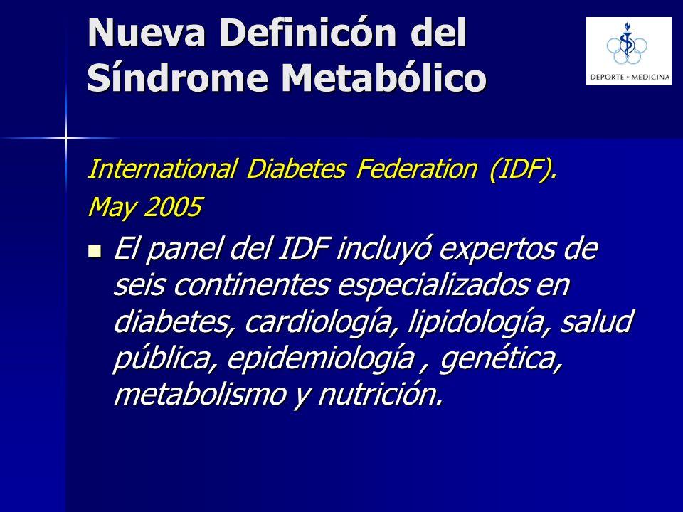 Nueva Definicón del Síndrome Metabólico International Diabetes Federation (IDF). May 2005 El panel del IDF incluyó expertos de seis continentes especi