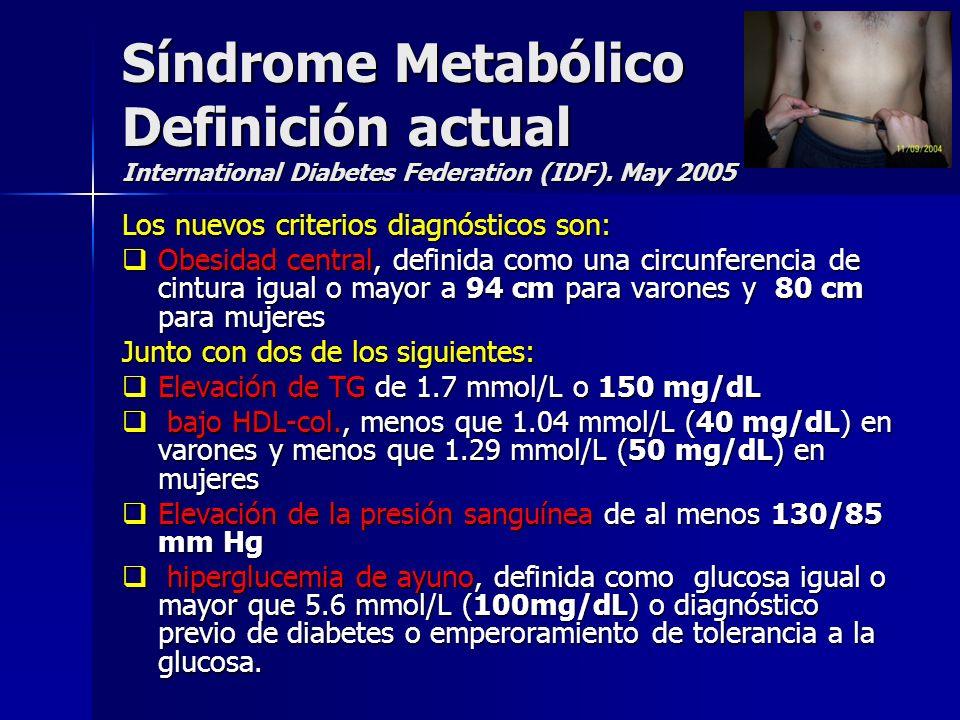Síndrome Metabólico Definición actual International Diabetes Federation (IDF). May 2005 Los nuevos criterios diagnósticos son: Obesidad central, defin