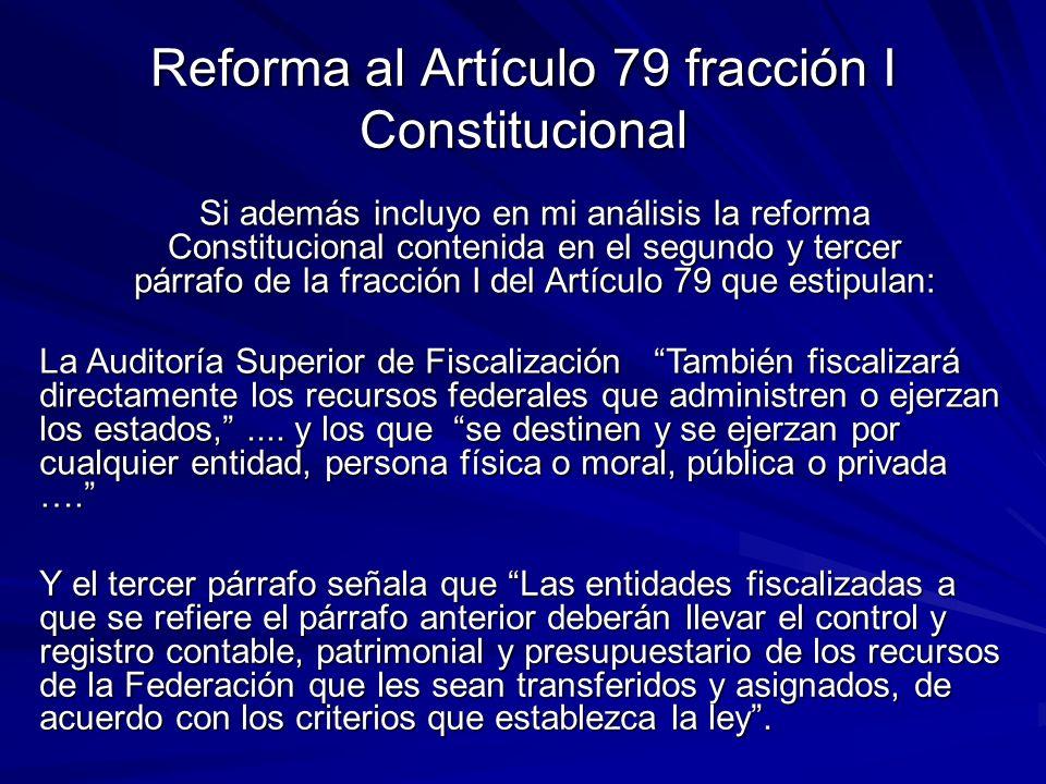 Reforma al Artículo 79 fracción I Constitucional Si además incluyo en mi análisis la reforma Constitucional contenida en el segundo y tercer párrafo de la fracción I del Artículo 79 que estipulan: La Auditoría Superior de Fiscalización También fiscalizará directamente los recursos federales que administren o ejerzan los estados,....