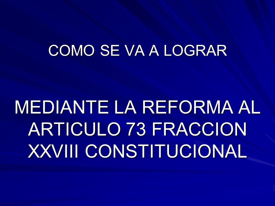 COMO SE VA A LOGRAR MEDIANTE LA REFORMA AL ARTICULO 73 FRACCION XXVIII CONSTITUCIONAL