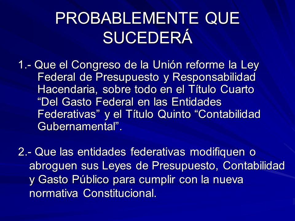 PROBABLEMENTE QUE SUCEDERÁ 1.- Que el Congreso de la Unión reforme la Ley Federal de Presupuesto y Responsabilidad Hacendaria, sobre todo en el Título Cuarto Del Gasto Federal en las Entidades Federativas y el Título Quinto Contabilidad Gubernamental.