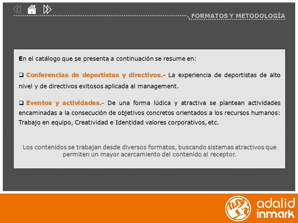 FORMATOS Y METODOLOGÍA En el catálogo que se presenta a continuación se resume en: Conferencias de deportistas y directivos.- La experiencia de deportistas de alto nivel y de directivos exitosos aplicada al management.