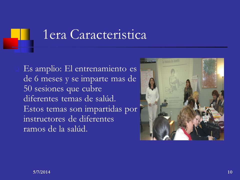 5/7/201410 1era Caracteristica Es amplio: El entrenamiento es de 6 meses y se imparte mas de 50 sesiones que cubre diferentes temas de salúd. Estos te