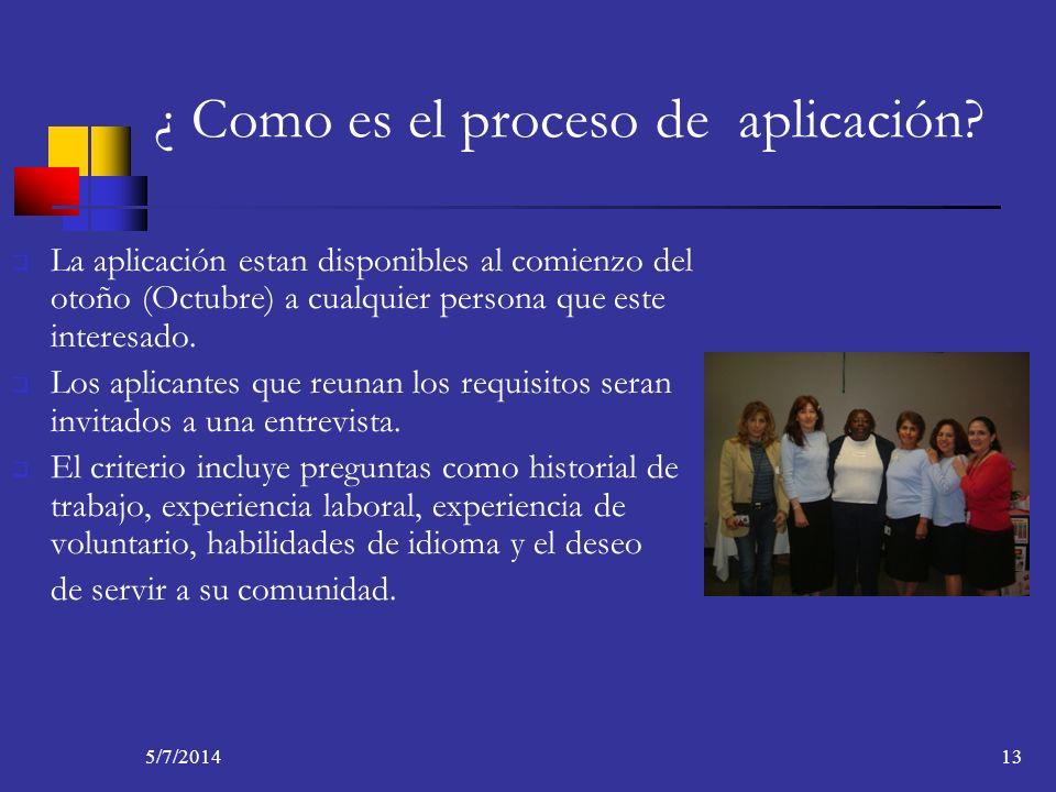 5/7/201413 ¿ Como es el proceso de aplicación? La aplicación estan disponibles al comienzo del otoño (Octubre) a cualquier persona que este interesado