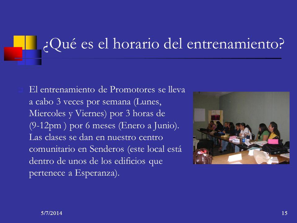 5/7/201415 ¿Qué es el horario del entrenamiento? El entrenamiento de Promotores se lleva a cabo 3 veces por semana (Lunes, Miercoles y Viernes) por 3