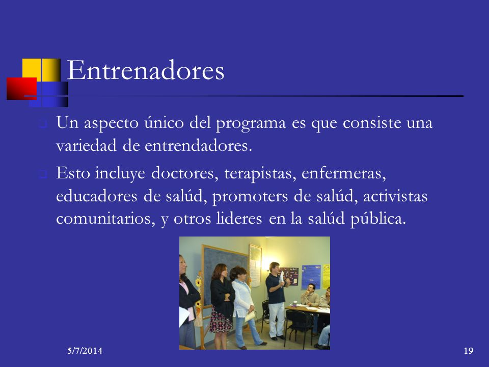5/7/201419 Entrenadores Un aspecto único del programa es que consiste una variedad de entrendadores. Esto incluye doctores, terapistas, enfermeras, ed