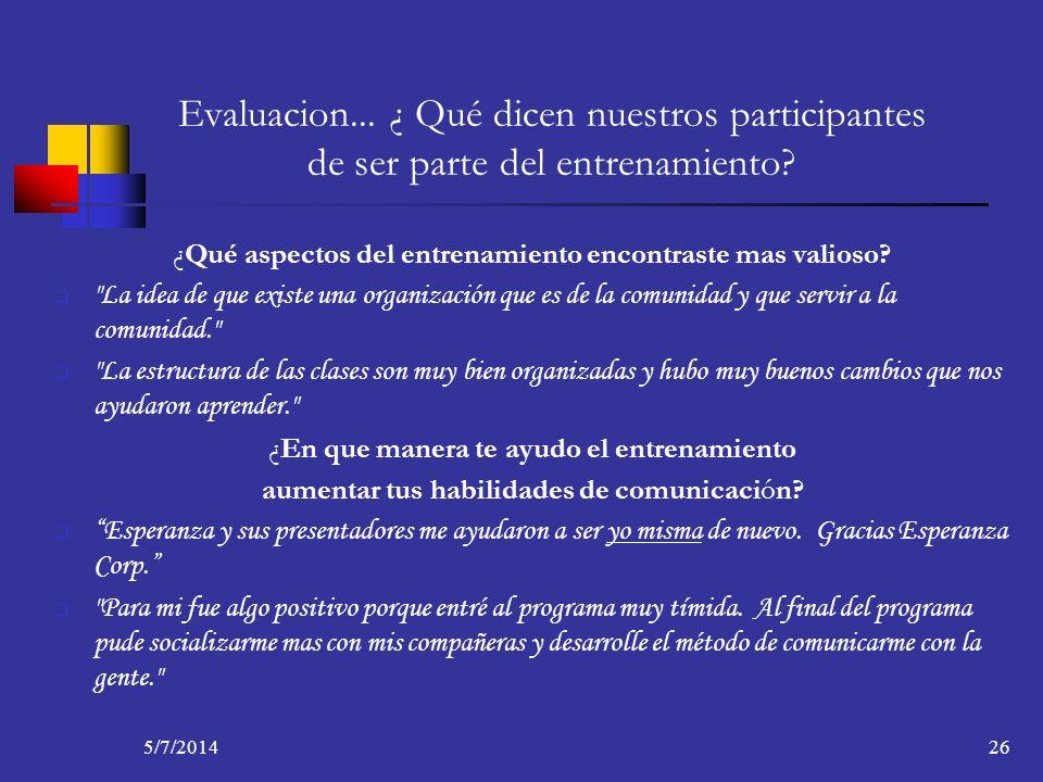 5/7/201426 Evaluacion... ¿ Qué dicen nuestros participantes de ser parte del entrenamiento? ¿Qué aspectos del entrenamiento encontraste mas valioso?