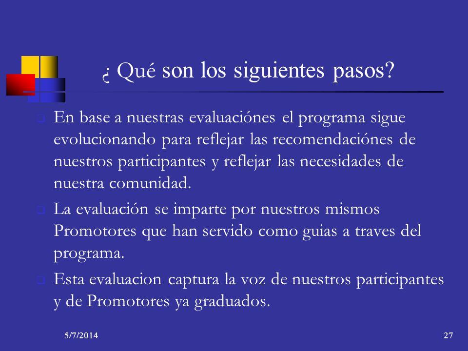 5/7/201427 ¿ Qué son los siguientes pasos? En base a nuestras evaluaciónes el programa sigue evolucionando para reflejar las recomendaciónes de nuestr