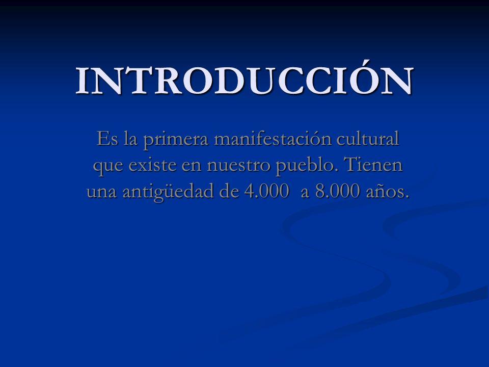 INTRODUCCIÓN Es la primera manifestación cultural que existe en nuestro pueblo. Tienen una antigüedad de 4.000 a 8.000 años.