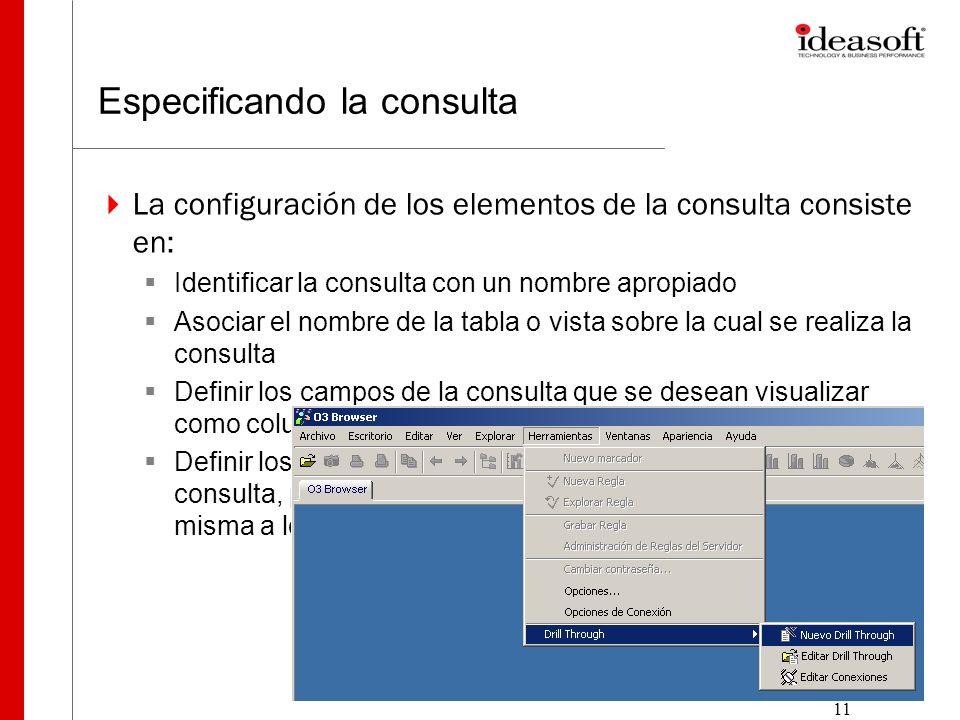 11 Especificando la consulta La configuración de los elementos de la consulta consiste en: Identificar la consulta con un nombre apropiado Asociar el nombre de la tabla o vista sobre la cual se realiza la consulta Definir los campos de la consulta que se desean visualizar como columnas en el panel de Drill Through.