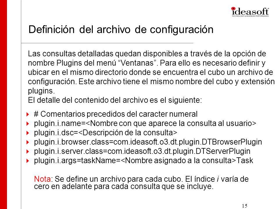 15 Definición del archivo de configuración # Comentarios precedidos del caracter numeral plugin.i.name= plugin.i.dsc= plugin.i.browser.class=com.ideasoft.o3.dt.plugin.DTBrowserPlugin plugin.i.server.class=com.ideasoft.o3.dt.plugin.DTServerPlugin plugin.i.args=taskName= Task Nota: Se define un archivo para cada cubo.