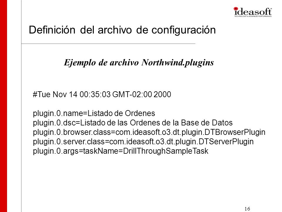 16 Definición del archivo de configuración #Tue Nov 14 00:35:03 GMT-02:00 2000 plugin.0.name=Listado de Ordenes plugin.0.dsc=Listado de las Ordenes de la Base de Datos plugin.0.browser.class=com.ideasoft.o3.dt.plugin.DTBrowserPlugin plugin.0.server.class=com.ideasoft.o3.dt.plugin.DTServerPlugin plugin.0.args=taskName=DrillThroughSampleTask Ejemplo de archivo Northwind.plugins