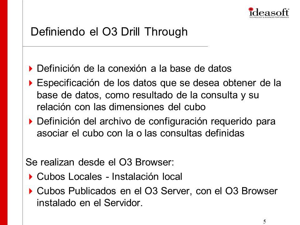 5 Definiendo el O3 Drill Through Definición de la conexión a la base de datos Especificación de los datos que se desea obtener de la base de datos, como resultado de la consulta y su relación con las dimensiones del cubo Definición del archivo de configuración requerido para asociar el cubo con la o las consultas definidas Se realizan desde el O3 Browser: Cubos Locales - Instalación local Cubos Publicados en el O3 Server, con el O3 Browser instalado en el Servidor.
