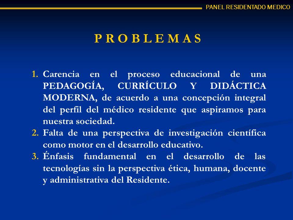 P R O B L E M A S 1.Carencia en el proceso educacional de una PEDAGOGÍA, CURRÍCULO Y DIDÁCTICA MODERNA, de acuerdo a una concepción integral del perfil del médico residente que aspiramos para nuestra sociedad.