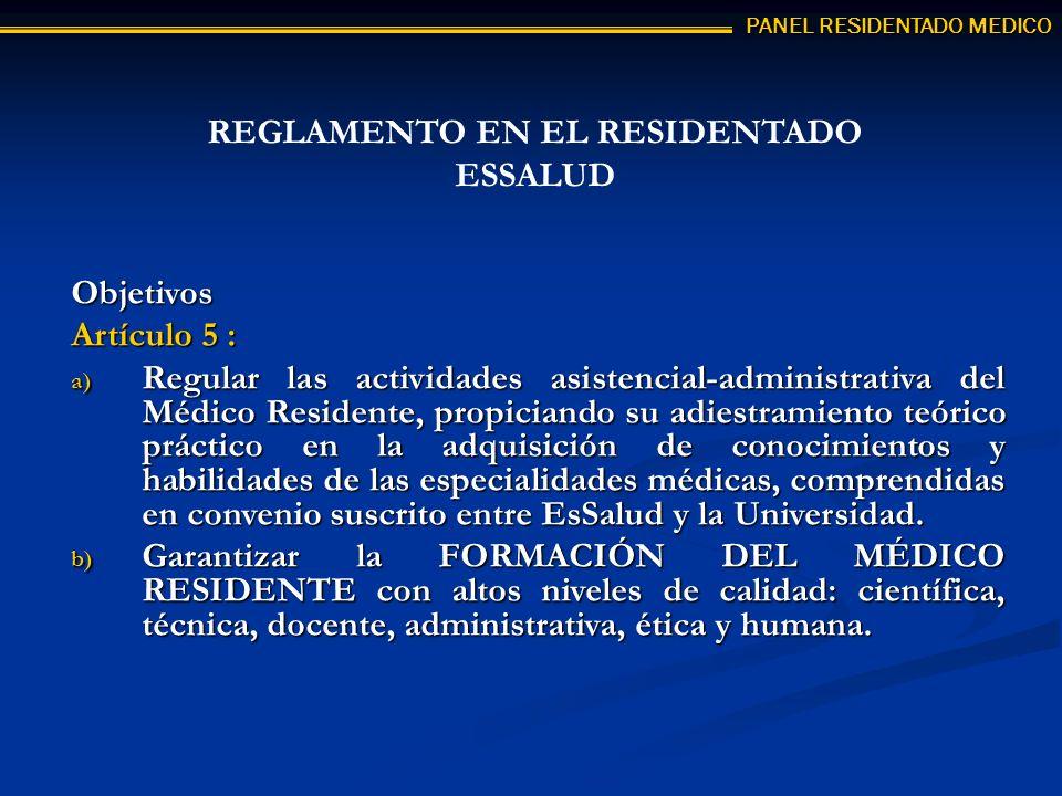 Objetivos Artículo 5 : a) Regular las actividades asistencial-administrativa del Médico Residente, propiciando su adiestramiento teórico práctico en la adquisición de conocimientos y habilidades de las especialidades médicas, comprendidas en convenio suscrito entre EsSalud y la Universidad.