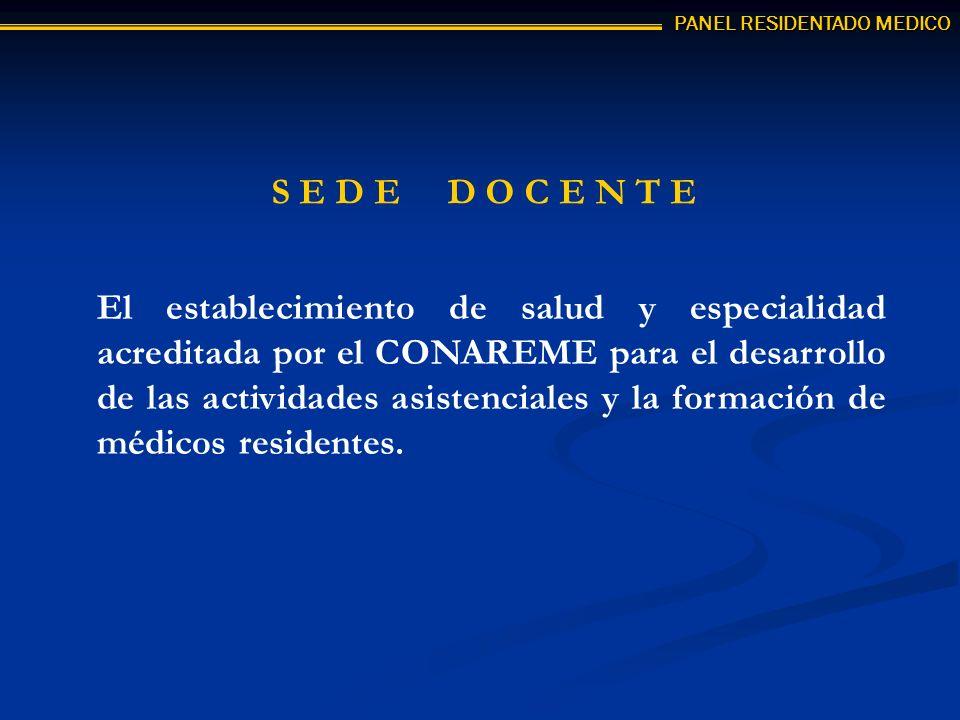 S E D E D O C E N T E El establecimiento de salud y especialidad acreditada por el CONAREME para el desarrollo de las actividades asistenciales y la formación de médicos residentes.