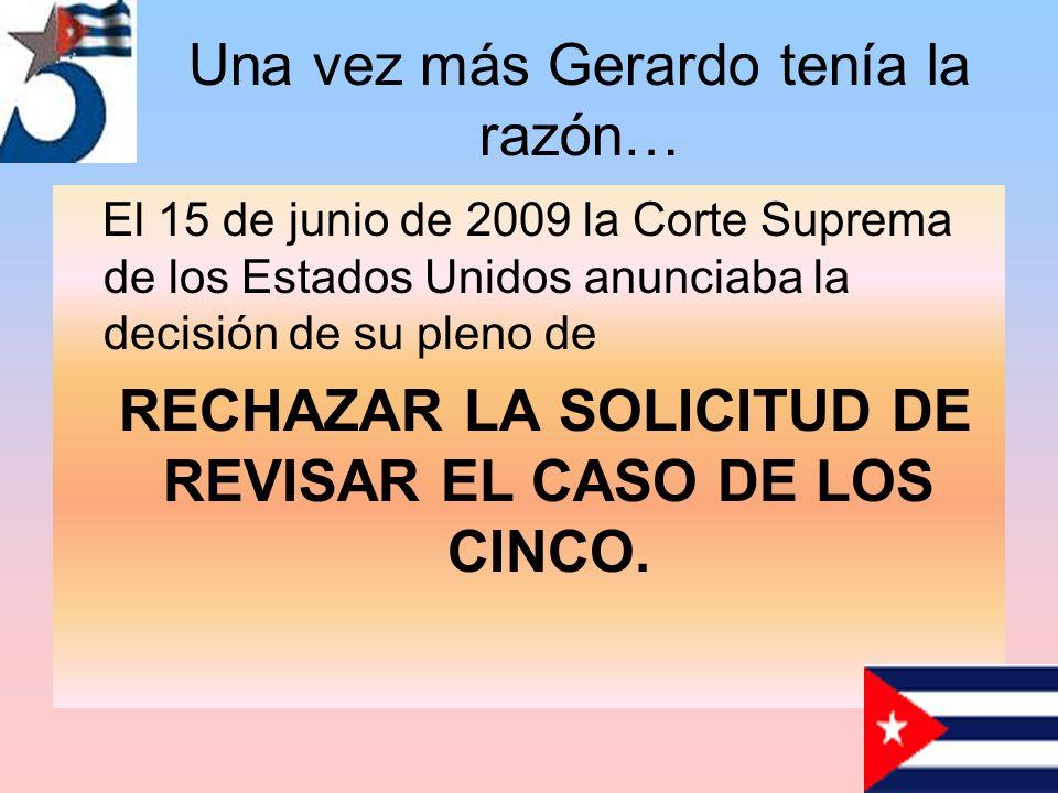 Una vez más Gerardo tenía la razón… El 15 de junio de 2009 la Corte Suprema de los Estados Unidos anunciaba la decisión de su pleno de RECHAZAR LA SOLICITUD DE REVISAR EL CASO DE LOS CINCO.