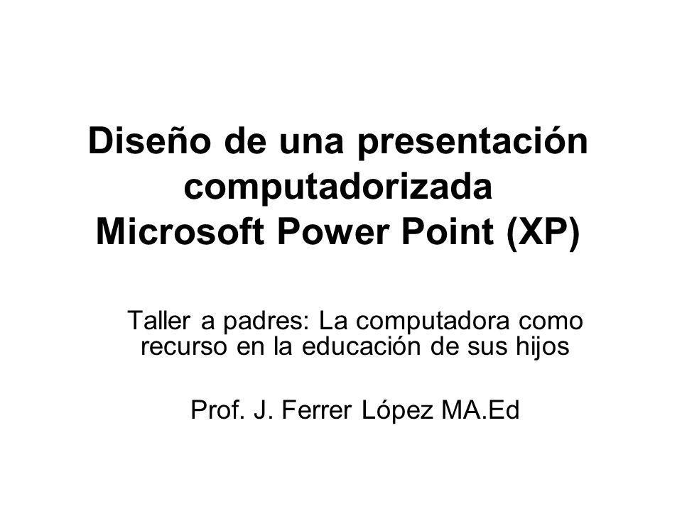 Diseño de una presentación computadorizada Microsoft Power Point (XP) Taller a padres: La computadora como recurso en la educación de sus hijos Prof.