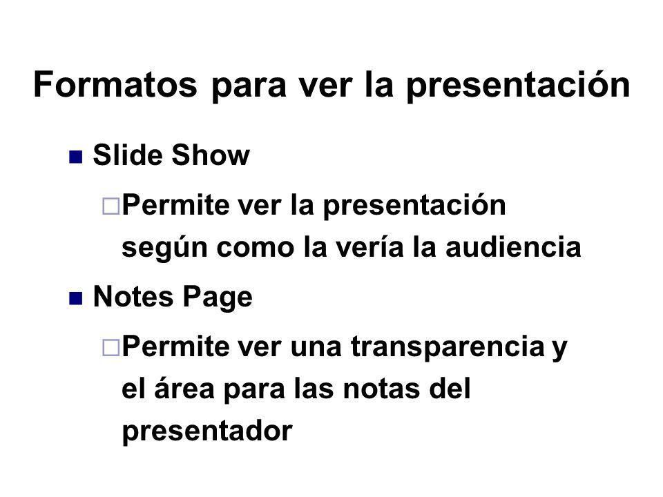 Formatos para ver la presentación Slide Show Permite ver la presentación según como la vería la audiencia Notes Page Permite ver una transparencia y e