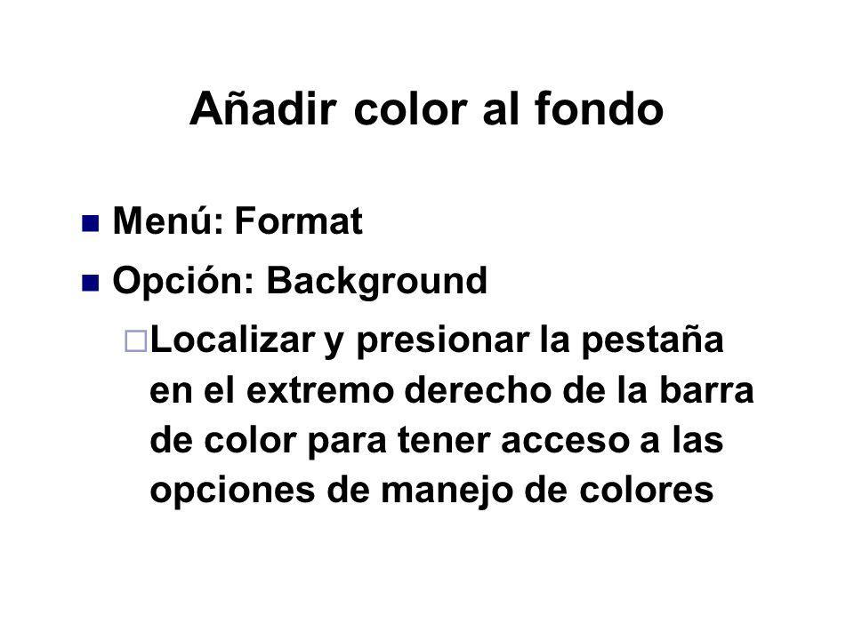 Añadir color al fondo Menú: Format Opción: Background Localizar y presionar la pestaña en el extremo derecho de la barra de color para tener acceso a