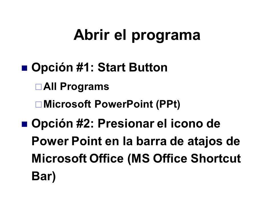 Abrir el programa Opción #1: Start Button All Programs Microsoft PowerPoint (PPt) Opción #2: Presionar el icono de Power Point en la barra de atajos d