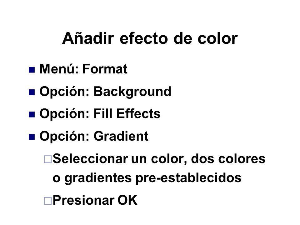 Añadir efecto de color Menú: Format Opción: Background Opción: Fill Effects Opción: Gradient Seleccionar un color, dos colores o gradientes pre-establ