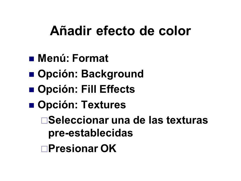 Añadir efecto de color Menú: Format Opción: Background Opción: Fill Effects Opción: Textures Seleccionar una de las texturas pre-establecidas Presiona