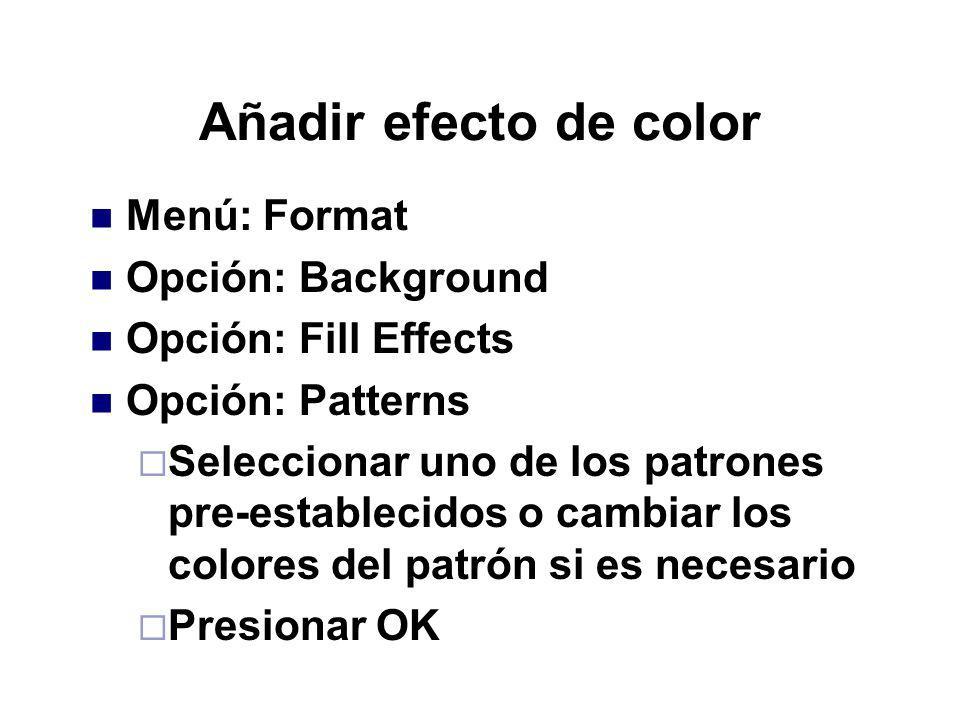 Añadir efecto de color Menú: Format Opción: Background Opción: Fill Effects Opción: Patterns Seleccionar uno de los patrones pre-establecidos o cambia