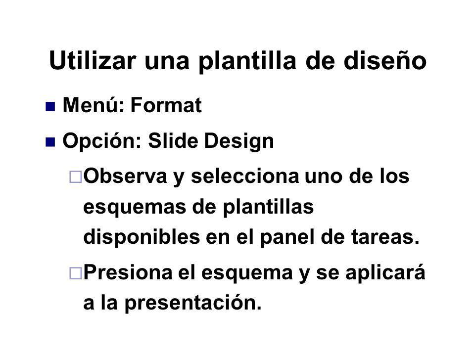 Utilizar una plantilla de diseño Menú: Format Opción: Slide Design Observa y selecciona uno de los esquemas de plantillas disponibles en el panel de t