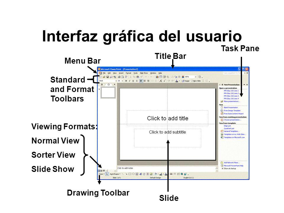 Interfaz gráfica del usuario Title Bar Drawing Toolbar Menu Bar Task Pane Standard and Format Toolbars Slide Viewing Formats: Normal View Sorter View Slide Show