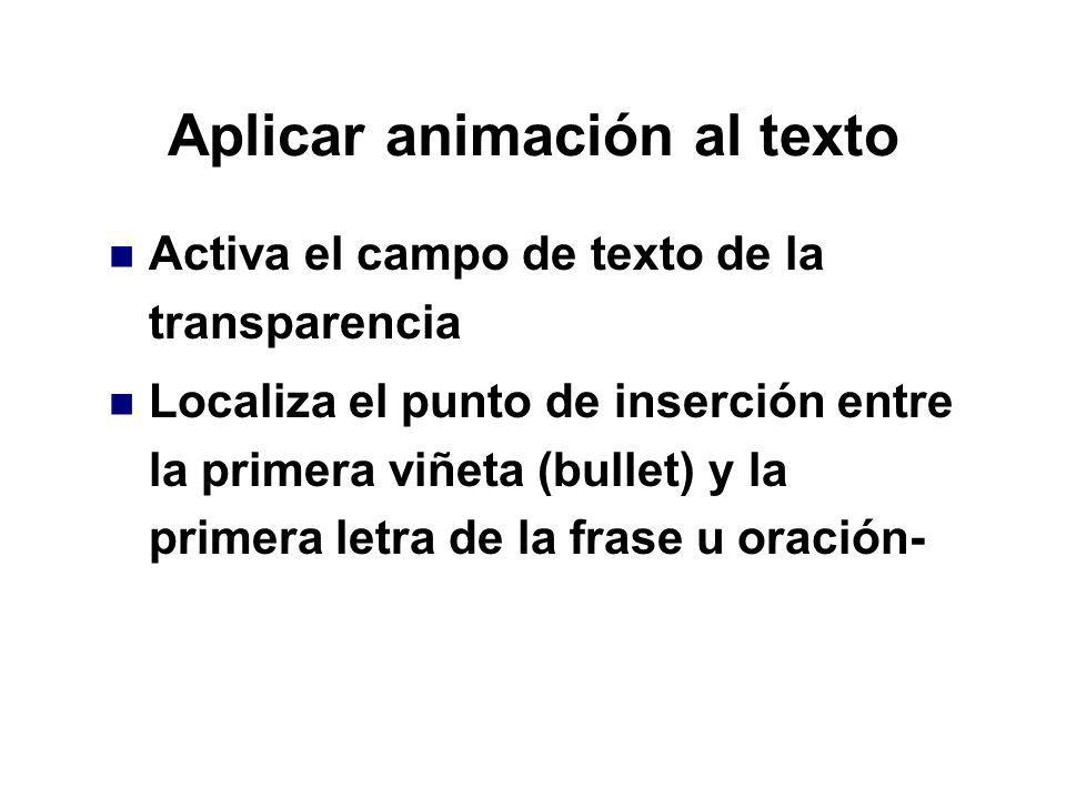 Aplicar animación al texto Activa el campo de texto de la transparencia Localiza el punto de inserción entre la primera viñeta (bullet) y la primera l