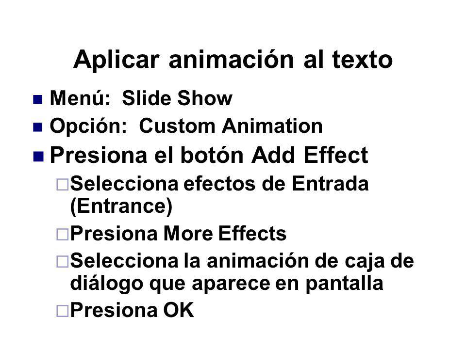 Aplicar animación al texto Menú: Slide Show Opción: Custom Animation Presiona el botón Add Effect Selecciona efectos de Entrada (Entrance) Presiona Mo