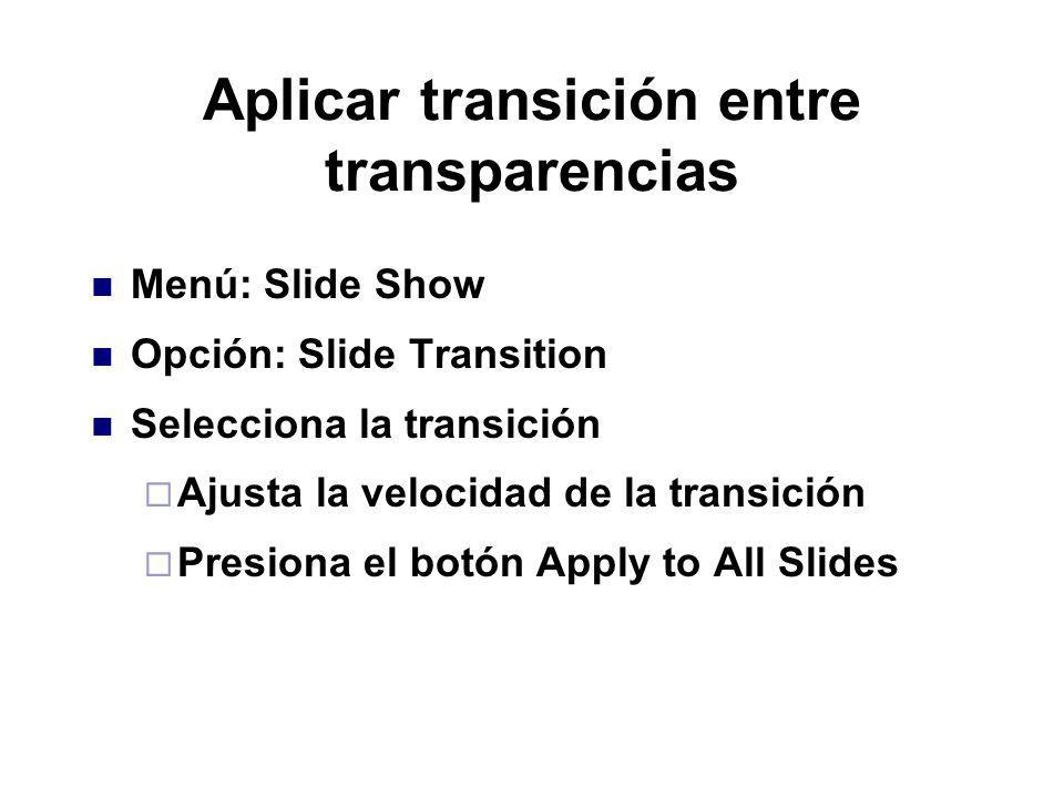 Aplicar transición entre transparencias Menú: Slide Show Opción: Slide Transition Selecciona la transición Ajusta la velocidad de la transición Presio