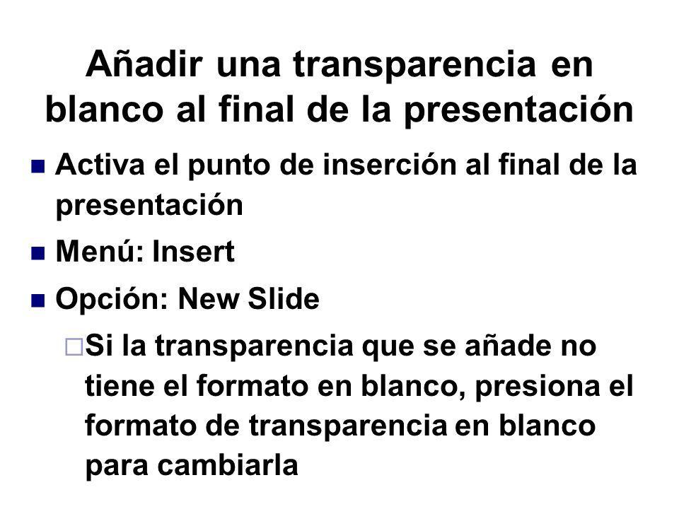 Añadir una transparencia en blanco al final de la presentación Activa el punto de inserción al final de la presentación Menú: Insert Opción: New Slide