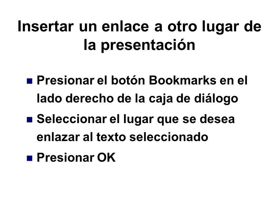 Insertar un enlace a otro lugar de la presentación Presionar el botón Bookmarks en el lado derecho de la caja de diálogo Seleccionar el lugar que se d