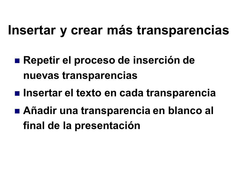 Insertar y crear más transparencias Repetir el proceso de inserción de nuevas transparencias Insertar el texto en cada transparencia Añadir una transp