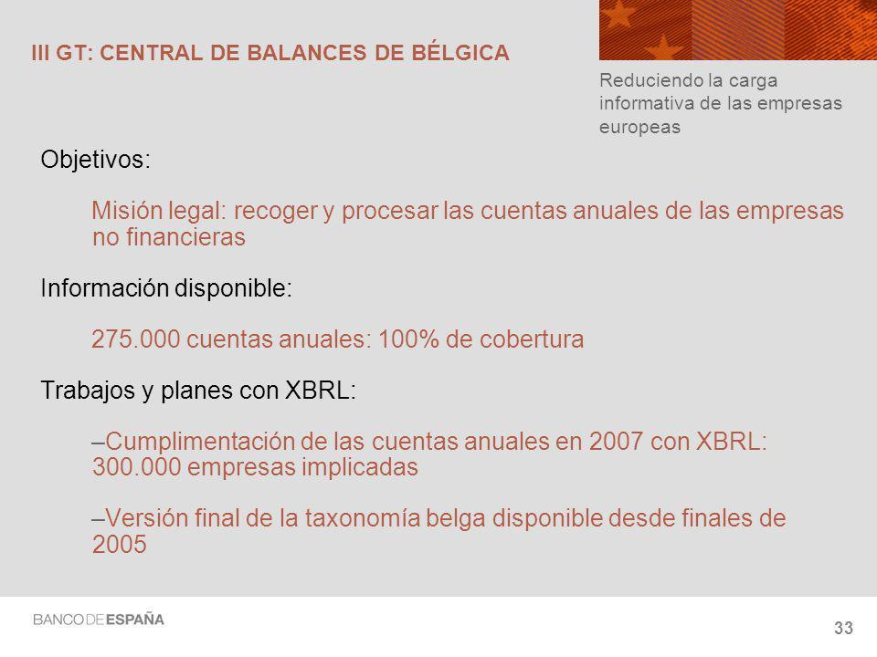 33 III GT: CENTRAL DE BALANCES DE BÉLGICA Objetivos: Misión legal: recoger y procesar las cuentas anuales de las empresas no financieras Información disponible: 275.000 cuentas anuales: 100% de cobertura Trabajos y planes con XBRL: –Cumplimentación de las cuentas anuales en 2007 con XBRL: 300.000 empresas implicadas –Versión final de la taxonomía belga disponible desde finales de 2005 Reduciendo la carga informativa de las empresas europeas