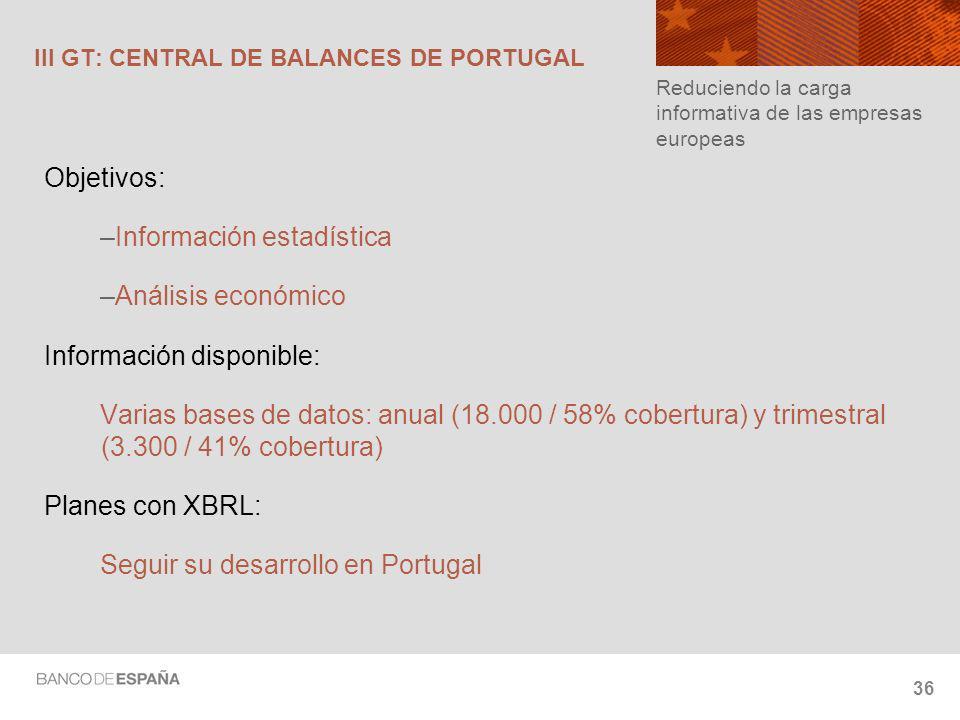 36 III GT: CENTRAL DE BALANCES DE PORTUGAL Objetivos: –Información estadística –Análisis económico Información disponible: Varias bases de datos: anual (18.000 / 58% cobertura) y trimestral (3.300 / 41% cobertura) Planes con XBRL: Seguir su desarrollo en Portugal Reduciendo la carga informativa de las empresas europeas