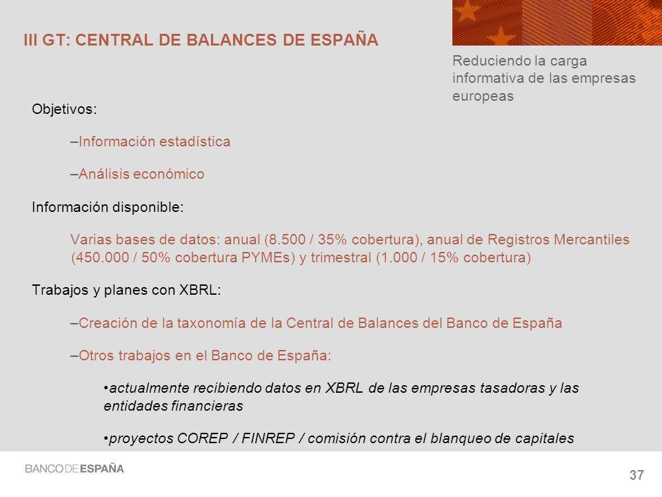37 III GT: CENTRAL DE BALANCES DE ESPAÑA Objetivos: –Información estadística –Análisis económico Información disponible: Varias bases de datos: anual (8.500 / 35% cobertura), anual de Registros Mercantiles (450.000 / 50% cobertura PYMEs) y trimestral (1.000 / 15% cobertura) Trabajos y planes con XBRL: –Creación de la taxonomía de la Central de Balances del Banco de España –Otros trabajos en el Banco de España: actualmente recibiendo datos en XBRL de las empresas tasadoras y las entidades financieras proyectos COREP / FINREP / comisión contra el blanqueo de capitales Reduciendo la carga informativa de las empresas europeas
