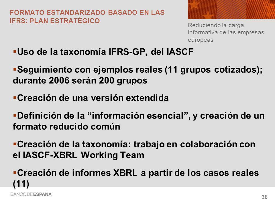 38 FORMATO ESTANDARIZADO BASADO EN LAS IFRS: PLAN ESTRATÉGICO Uso de la taxonomía IFRS-GP, del IASCF Seguimiento con ejemplos reales (11 grupos cotizados); durante 2006 serán 200 grupos Creación de una versión extendida Definición de la información esencial, y creación de un formato reducido común Creación de la taxonomía: trabajo en colaboración con el IASCF-XBRL Working Team Creación de informes XBRL a partir de los casos reales (11) Reduciendo la carga informativa de las empresas europeas
