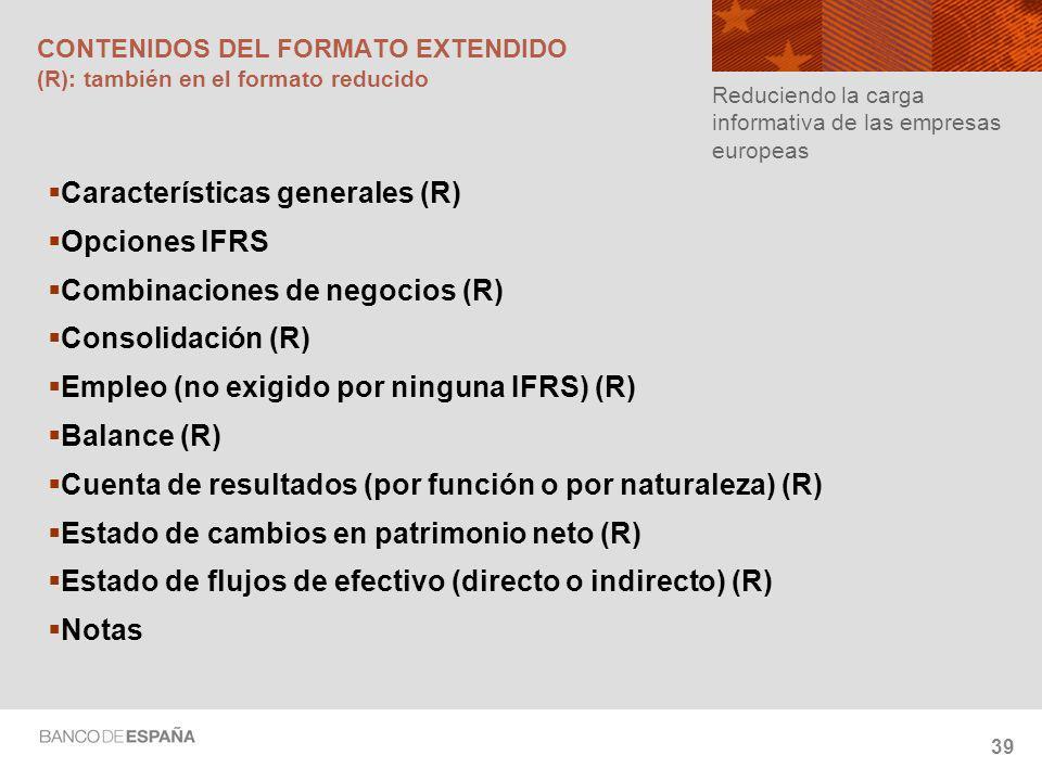39 CONTENIDOS DEL FORMATO EXTENDIDO (R): también en el formato reducido Características generales (R) Opciones IFRS Combinaciones de negocios (R) Consolidación (R) Empleo (no exigido por ninguna IFRS) (R) Balance (R) Cuenta de resultados (por función o por naturaleza) (R) Estado de cambios en patrimonio neto (R) Estado de flujos de efectivo (directo o indirecto) (R) Notas Reduciendo la carga informativa de las empresas europeas
