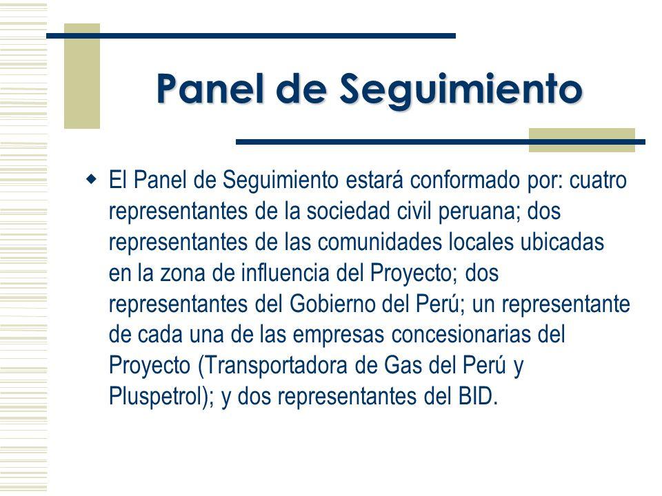 Panel de Seguimiento El Panel de Seguimiento estará conformado por: cuatro representantes de la sociedad civil peruana; dos representantes de las comunidades locales ubicadas en la zona de influencia del Proyecto; dos representantes del Gobierno del Perú; un representante de cada una de las empresas concesionarias del Proyecto (Transportadora de Gas del Perú y Pluspetrol); y dos representantes del BID.