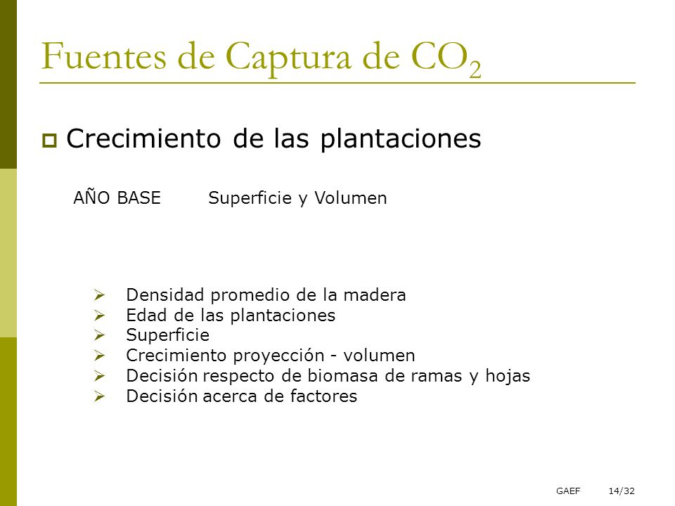 GAEF14/32 Fuentes de Captura de CO 2 Crecimiento de las plantaciones AÑO BASE Superficie y Volumen Densidad promedio de la madera Edad de las plantaci