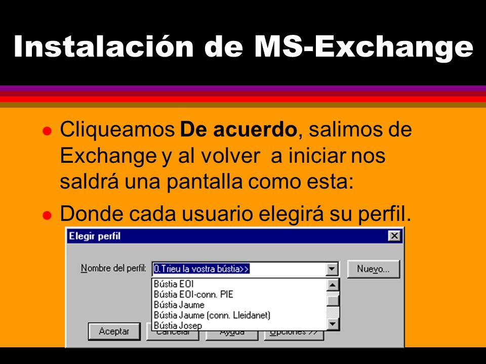 Instalación de MS-Exchange l Cliqueamos De acuerdo, salimos de Exchange y al volver a iniciar nos saldrá una pantalla como esta: l Donde cada usuario elegirá su perfil.