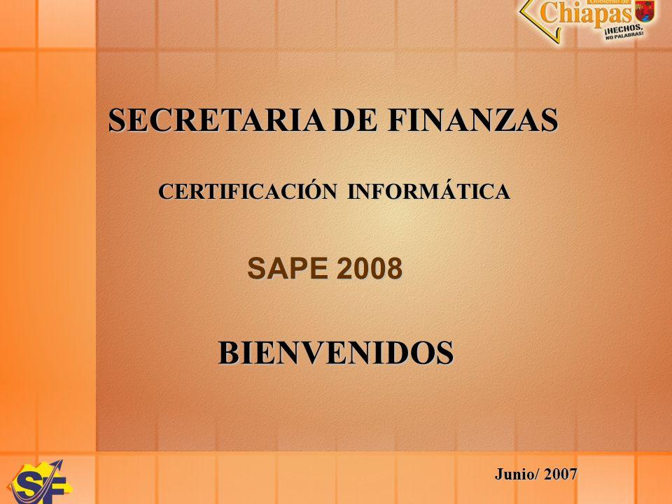 SECRETARIA DE FINANZAS CERTIFICACIÓN INFORMÁTICA SAPE 2008 BIENVENIDOS Junio/ 2007
