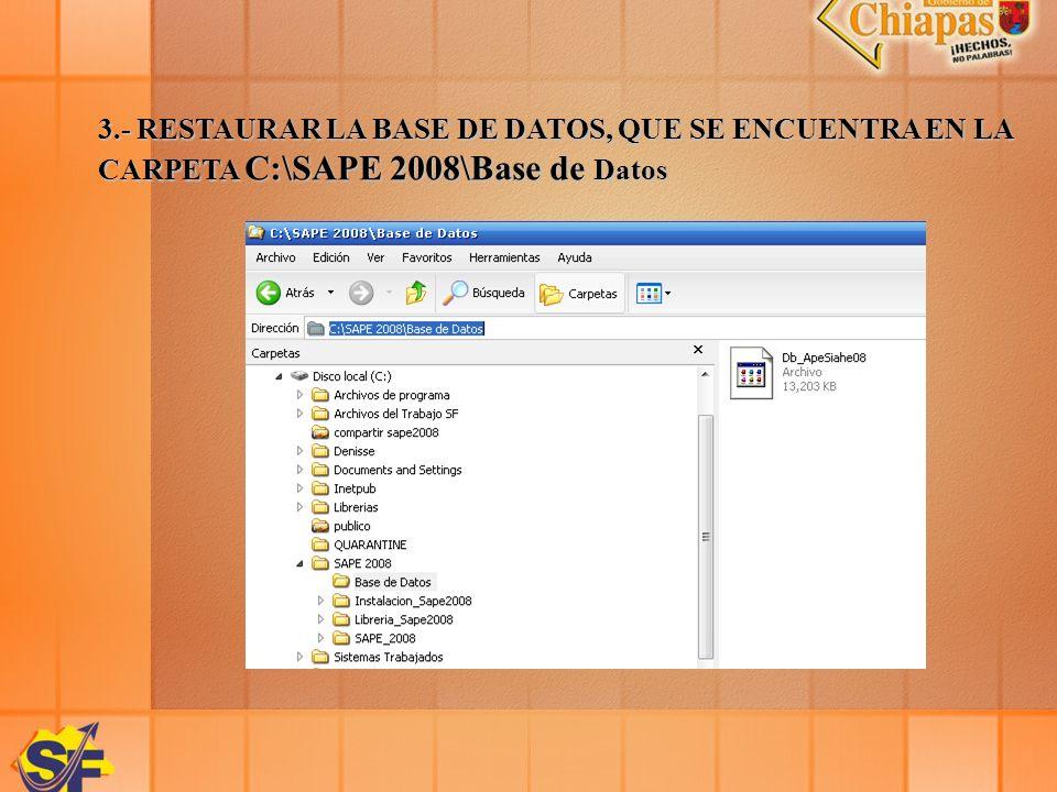 3.- RESTAURAR LA BASE DE DATOS, QUE SE ENCUENTRA EN LA CARPETA C:\SAPE 2008\Base de Datos