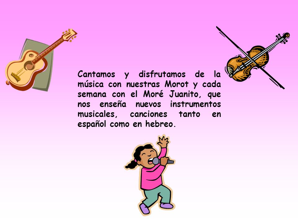 Cantamos y disfrutamos de la música con nuestras Morot y cada semana con el Moré Juanito, que nos enseña nuevos instrumentos musicales, canciones tanto en español como en hebreo.